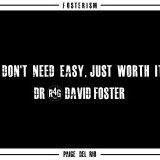 """I don't need easy just worth it."" -Dr.David Foster"